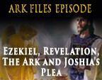 Ezekiel, Revelation, The Ark and Joshia's Plea
